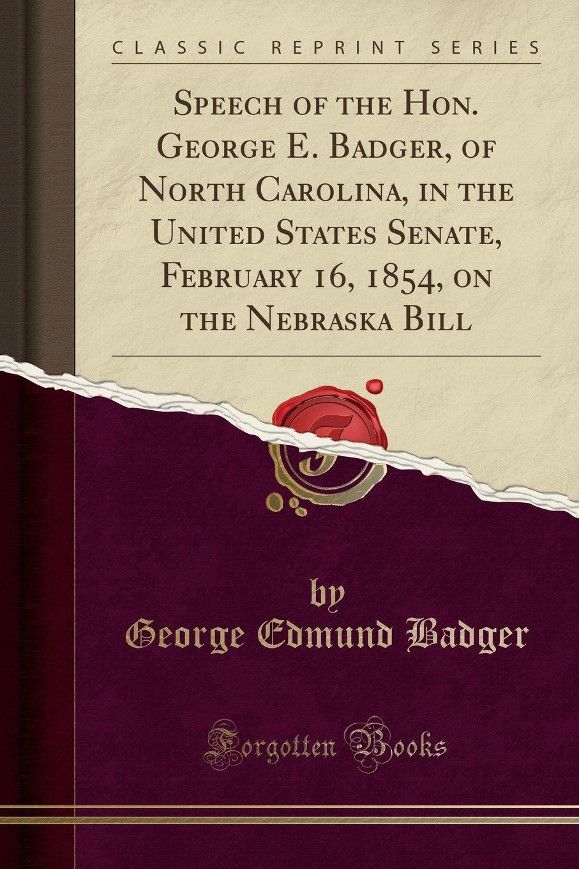 Download Speech of the Hon. George E. Badger, of North Carolina, in the United States Senate, February 16, 1854, on the Nebraska Bill (Classic Reprint) pdf