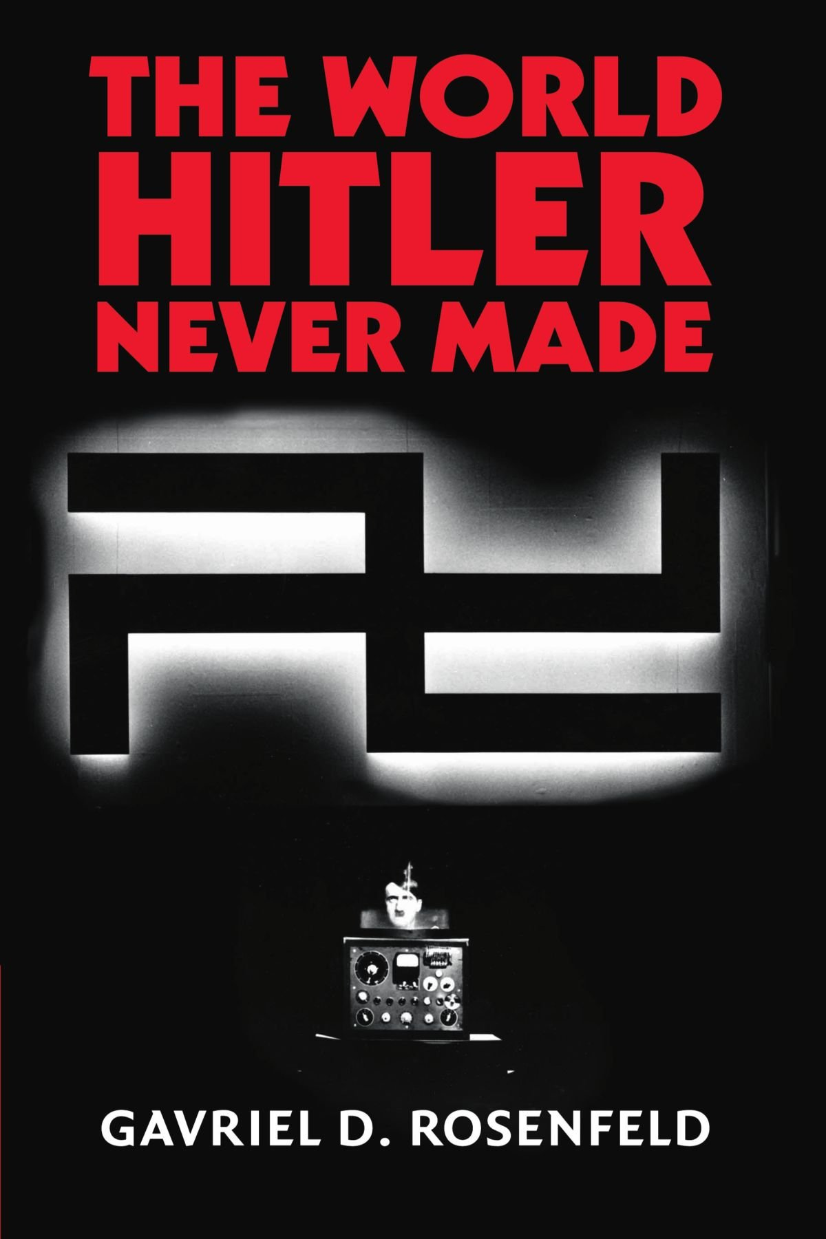 Download The World Hitler Never Made: Alternate History and the Memory of Nazism (New Studies in European History) ebook