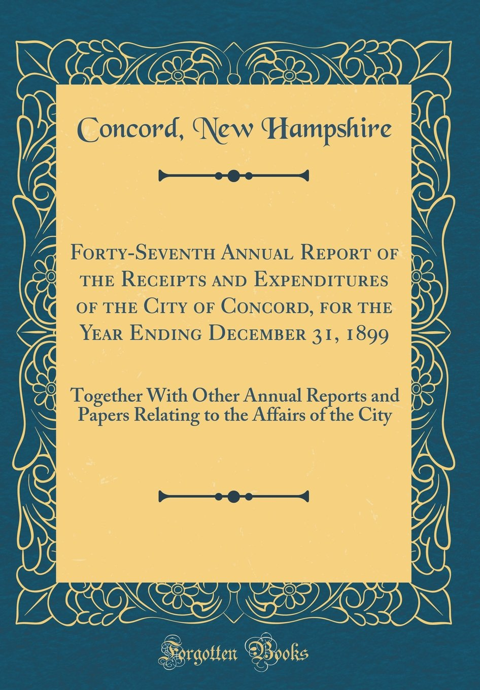 Download Forty-Seventh Annual Report of the Receipts and Expenditures of the City of Concord, for the Year Ending December 31, 1899: Together With Other Annual ... to the Affairs of the City (Classic Reprint) PDF