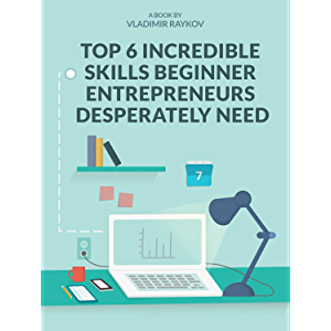 Top 6 Incredible Skills Beginner Entrepreneurs Desperately Need (Online Entrepreneurship Book 2)