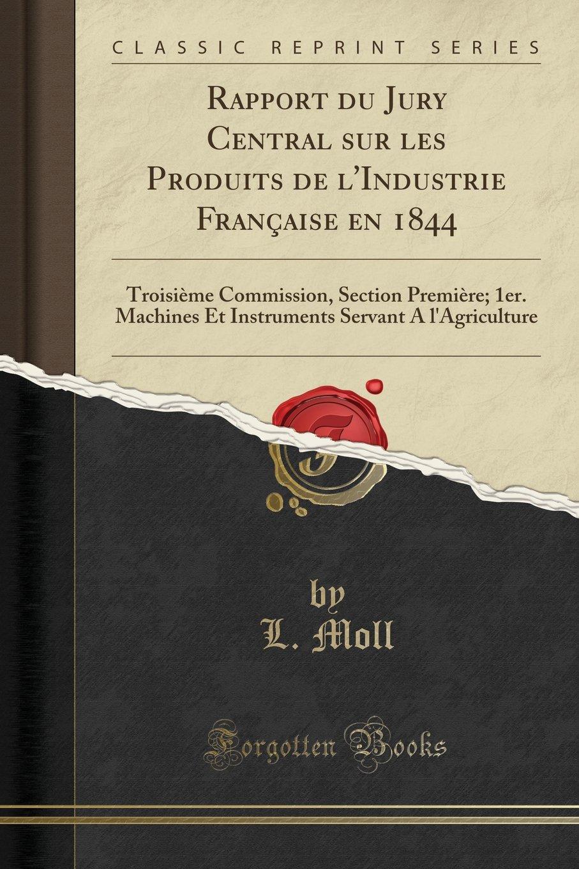Rapport du Jury Central sur les Produits de l'Industrie Française en 1844: Troisième Commission, Section Première; 1er. Machines Et Instruments ... (Classic Reprint) (French Edition) ebook
