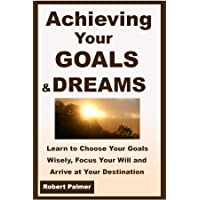 Achieving Your GOALS & DREAMS: Learn to Choose Your Goals Wisely, Focus Your Will and Arrive at Your Destination!
