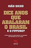 Dez anos que abalaram o Brasil: Os resultados, as dificuldades e os desafios dos governos de Lula e Dilma