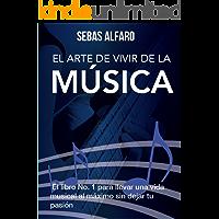 El Arte de Vivir de la Música: El libro no. 1 para llevar a cabo una vida musical al máximo sin tener que dejar tu pasión