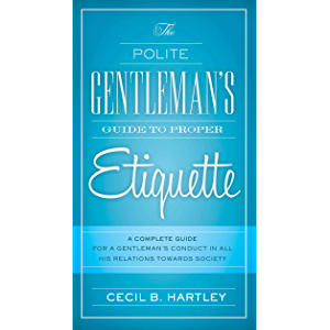 The Polite Gentlemen's Guide to Proper Etiquette: A Complete Guide for a Gentleman's Conduct in All His Relations…