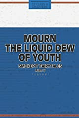 Mourn The Liquid Dew Of Youth; Smokepit Fairytales Part V Paperback