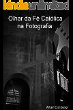 Olhar da Fé Católica na Fotografia.: Look of the Catholic Faith in Photography