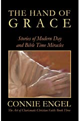 The Hand of Grace: Stories of Modern Day and Bible Time Miracles (The Art of Charismatic Christians Faith Book 3) Kindle Edition