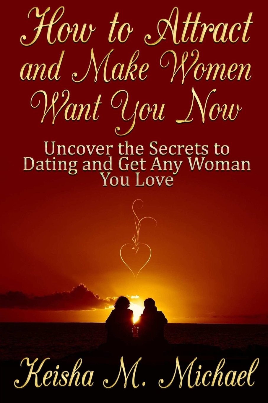 How to Attract and Make Women Want You Now: Uncover the