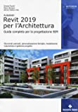 Autodesk Revit Architecture 2019. Guida completa per la progettazione BIM. Strumenti avanzati, personalizzazione famiglie, modellazione volumetrica e gestione progetto