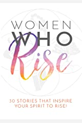 Women Who Rise: 30 Stories That Inspire Your Spirit To Rise! Kindle Edition