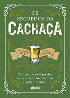 Os Segredos da Cachaça. Tudo o que Você Precisa Saber Sobre a Bebida Mais Popular do Brasil
