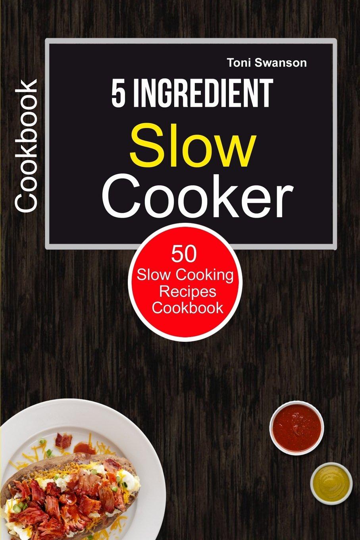 Download 5 Ingredient Slow Cooker Cookbook: 50 Slow Cooking Recipes Cookbook (Slow cooker challenge) pdf epub