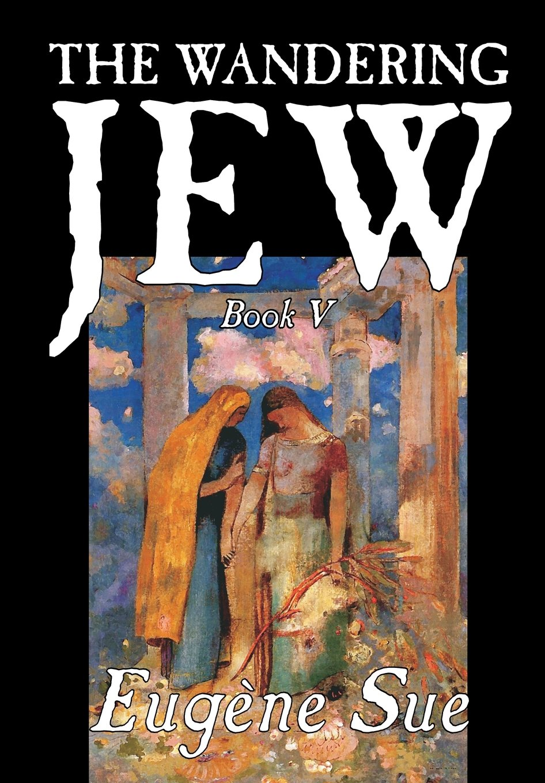 Download The Wandering Jew, Book V of XI by Eugene Sue, Fiction, Fantasy, Horror, Fairy Tales, Folk Tales, Legends & Mythology pdf epub