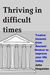 Thriving in difficult times: Twelve lessons from Ancient Greece to improve your life today Kindle Edition