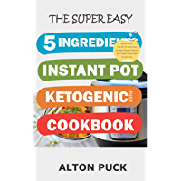 The Super Easy  5 Ingredients Instant Pot Ketogenic Diet Cookbook: High Fat Low-Carb Ketosis Diet! The Complete Instant Pot Ketogenic Diet Guide For Beginners ... Instant Cooking Book 9) (English Edition)