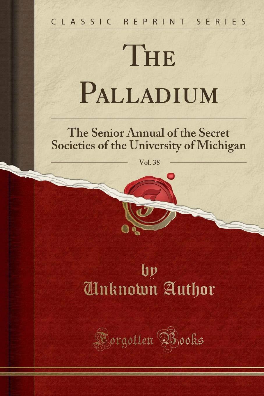 The Palladium, Vol. 38: The Senior Annual of the Secret Societies of the University of Michigan (Classic Reprint) ebook
