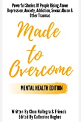 Made to Overcome - Mental Health Edition: Powerful Stories Of People Rising Above Depression, Anxiety, Addiction, Sexual Abuse & Other Traumas Kindle Edition
