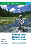 Arizona Trout Streams and Their Hatches: Fly Fishing in the High Deserts of Arizona and Western New Mexico, Second…