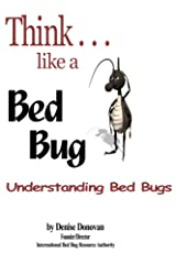 Think...like a Bed Bug: A Guide To Knowing What Bed Bugs Are, Who's At Risk, How You Get Them, How To Spot Them Early,  Health Implications, Prevention ... Tips, And What To Do If You Get Them! Kindle Edition