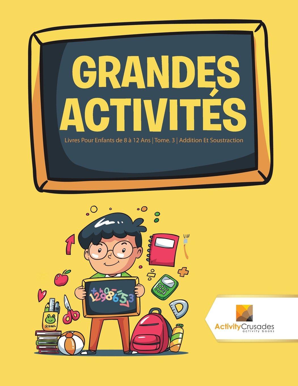 Read Online Grandes Activités : Livres Pour Enfants de 8 à 12 Ans  Tome. 3  Addition Et Soustraction (French Edition) ebook