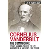Cornelius Vanderbilt - The Commodore: Insight and Analysis Into the Life and Success of America's First Tycoon (Business Biog