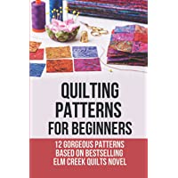 Quilting Patterns For Beginners: 12 Gorgeous Patterns Based On Bestselling Elm Creek Quilts Novel: Quilting Daily…