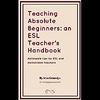 Teaching Absolute Beginners: an ESL Teacher's Handbook: Actionable tips for ESL and mainstream teachers