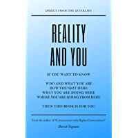 REALITY AND YOU: Direct from the Afterlife. The Philosophy and Science of Consciousness.