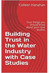 Building Trust in the Water Industry with Case Studies: Four things you should know about your case studies Kindle Edition