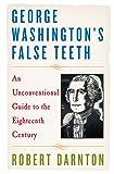 George Washington's False Teeth: An Unconventional Guide to the Eighteenth Century