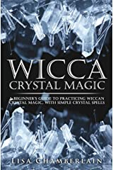 Wicca Crystal Magic: A Beginner's Guide to Practicing Wiccan Crystal Magic, with Simple Crystal Spells Paperback