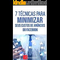 7 Técnicas Para Minimizar Seus Custos De Anúncios No Facebook: Descubra os métodos e técnicas utilizados pelos anunciantes de sucesso no Facebook (Dominando os Anúncios do Facebook Livro 0)