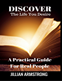 Discover the Life You Desire: A Practical Guide For Real People