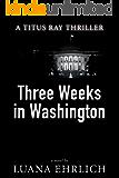 Three Weeks in Washington: A Titus Ray Thriller (English Edition)