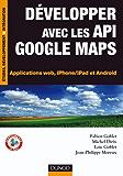Développer avec les API Google Maps : Applications web, iPhone/iPad et Android (Etude, développement et intégration)