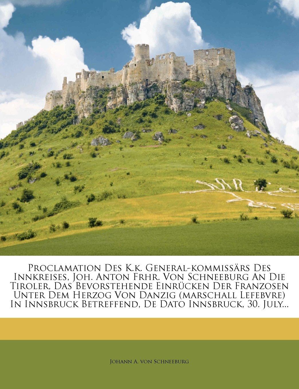 Download Proclamation Des K.k. General-kommissärs Des Innkreises, Joh. Anton Frhr. Von Schneeburg An Die Tiroler, Das Bevorstehende Einrücken Der Franzosen ... Dato Innsbruck, 30. July... (German Edition) Text fb2 book