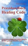 Praxishandbuch Healing Code: Weiterentwicklung und Hilfestellungen für Ihre ganz persönlichen Ziele (German Edition)