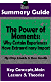 SUMMARY: The Power of Moments: Why Certain Experiences Have Extraordinary Impact: BY Chip Heath & Dan Heath   The MW Summary Guide