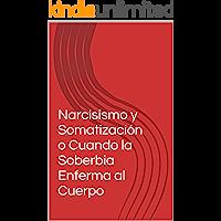 Narcisismo y Somatización  o  Cuando la Soberbia Enferma al Cuerpo