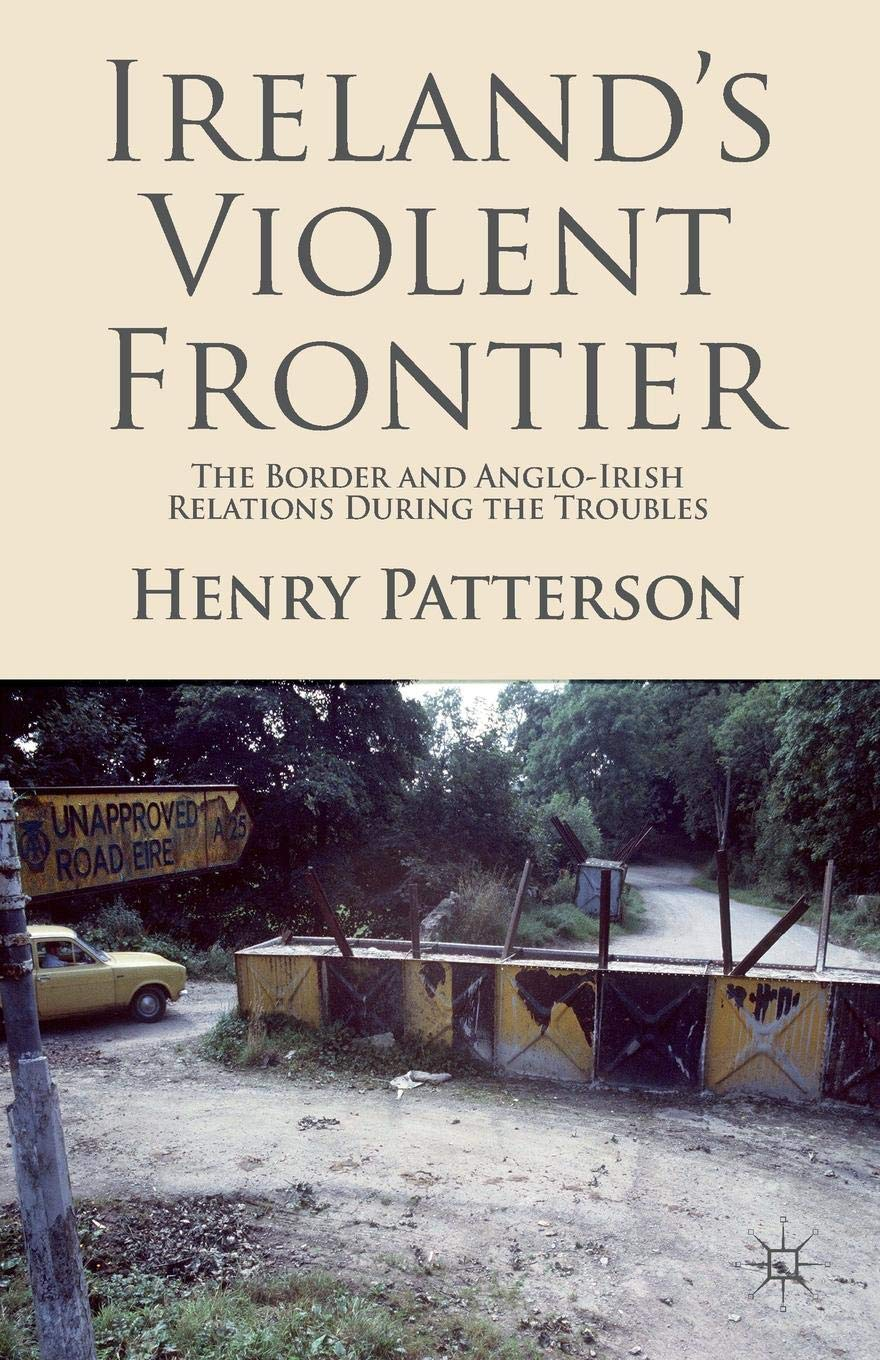 Ireland's Violent Frontier  The Border And Anglo Irish Relations During The Troubles