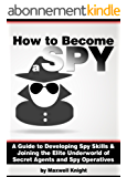 How to Become a Spy: A Guide to Developing Spy Skills and Joining the Elite Underworld of Secret Agents and Spy Operatives (English Edition)