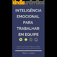 Inteligência Emocional para Trabalhar em Equipe: Aprenda a Identificar Comportamentos, Emoções e a Lidar Melhor com Outras Pessoas: Desenvolva Empatia, Resiliência e Liderança para Trabalhar em Grupo