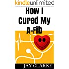 How I Cured My A-fib: A patients story of how I cured my atrial fibrillation (English Edition)