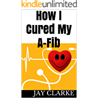 How I Cured My A-fib: A patients story of how I cured my atrial fibrillation