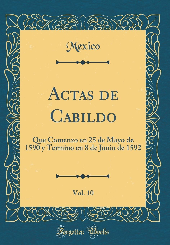 Read Online Actas de Cabildo, Vol. 10: Que Comenzo En 25 de Mayo de 1590 y Termino En 8 de Junio de 1592 (Classic Reprint) (Spanish Edition) PDF
