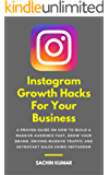 Instagram Growth Hacks For Your Business: A Proven Guide On How To Build A Massive Audience Fast, Grow Your Brand, Driving Massive Traffic And Skyrocket Sales Using Instagram