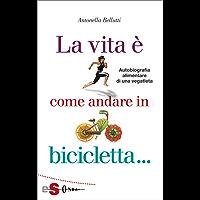 La vita è come andare in bicicletta: Autobiografia alimentare di una vegatleta