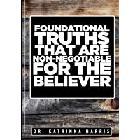 FOUNDATIONAL TRUTHS THAT ARE NON-NEGOTIABLE FOR THE BELIEVER