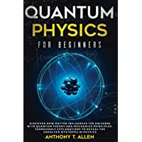 Quantum Physics for beginners: Discover How Matter Influences The Universe With Quantum Theory and Mechanics Principles…